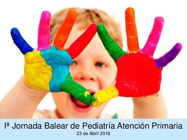 Iª Jornada Balear de Pediatría Atención Primaria 23 de Abril 2016