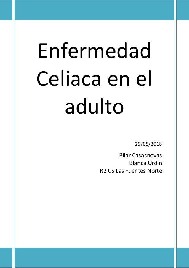 Enfermedad Celiaca en el adulto 29/05/2018 Pilar Casasnovas Blanca Urdín R2 CS Las Fuentes Norte