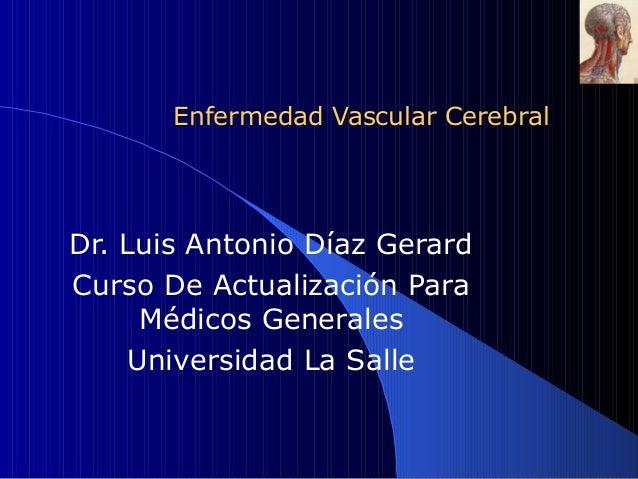 Enfermedad Vascular CerebralDr. Luis Antonio Díaz GerardCurso De Actualización Para     Médicos Generales    Universidad L...