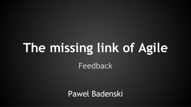 The missing link of Agile Feedback Pawel Badenski