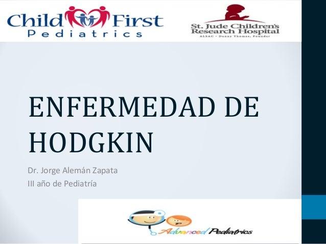 ENFERMEDAD DE  HODGKIN  Dr. Jorge Alemán Zapata  III año de Pediatría