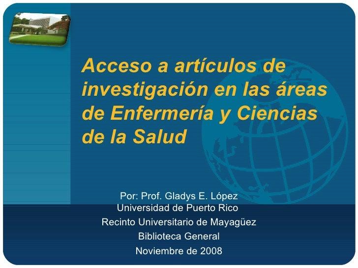 Acceso a artículos de investigación en las áreas de Enfermería y Ciencias de la Salud  Por: Prof. Gladys E. López Universi...