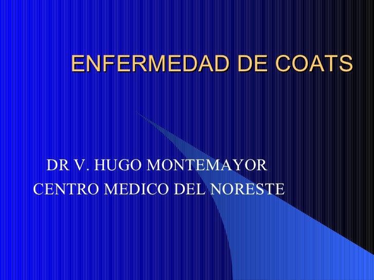ENFERMEDAD DE COATS DR V. HUGO MONTEMAYOR  CENTRO MEDICO DEL NORESTE