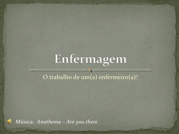 O trabalho de um(a) enfermeiro(a)! Música:  Anathema – Are you there