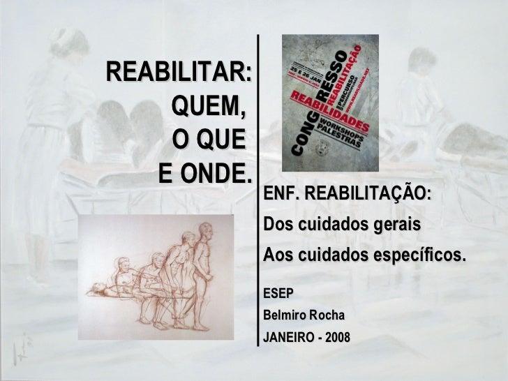 REABILITAR: QUEM,  O QUE  E ONDE. ENF. REABILITAÇÃO: Dos cuidados gerais Aos cuidados específicos. ESEP Belmiro Rocha JANE...