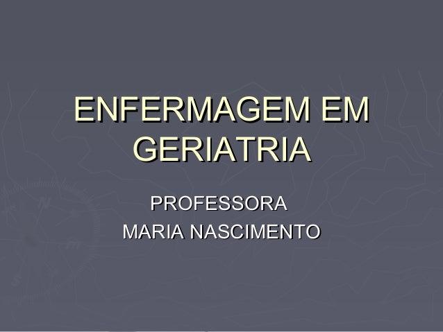 ENFERMAGEM EMENFERMAGEM EM GERIATRIAGERIATRIA PROFESSORAPROFESSORA MARIA NASCIMENTOMARIA NASCIMENTO