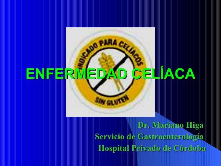 ENFERMEDAD CELÍACA Dr. Mariano Higa  Servicio de Gastroenterología  Hospital Privado de Córdoba