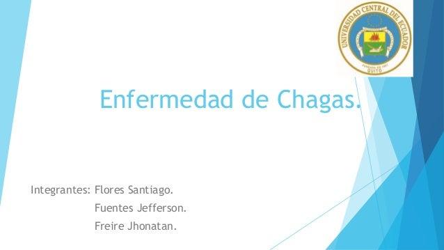 Enfermedad de Chagas. Integrantes: Flores Santiago. Fuentes Jefferson. Freire Jhonatan.