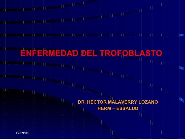 ENFERMEDAD DEL TROFOBLASTO  DR. HÉCTOR MALAVERRY LOZANO HERM – ESSALUD