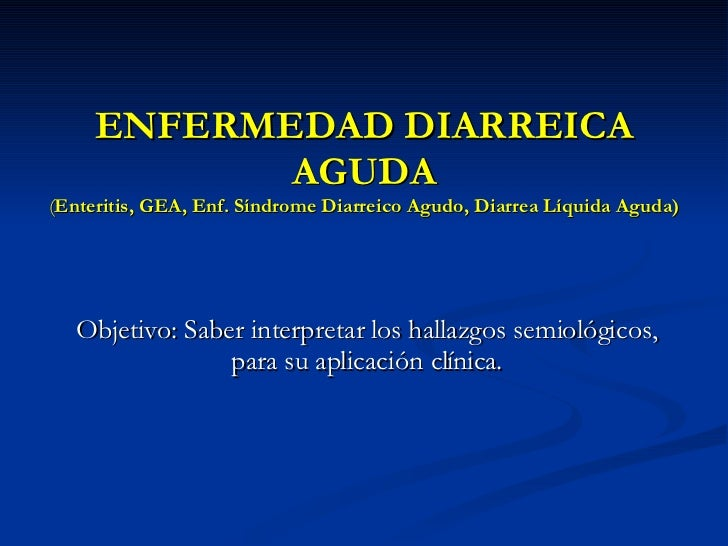 ENFERMEDAD DIARREICA AGUDA ( Enteritis, GEA, Enf. Síndrome Diarreico Agudo, Diarrea Líquida Aguda) Objetivo: Saber interpr...