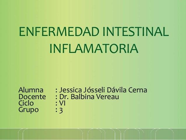 ENFERMEDAD INTESTINAL INFLAMATORIA Alumna : Jessica Jósseli Dávila Cerna Docente : Dr. Balbina Vereau Ciclo : VI Grupo : 3