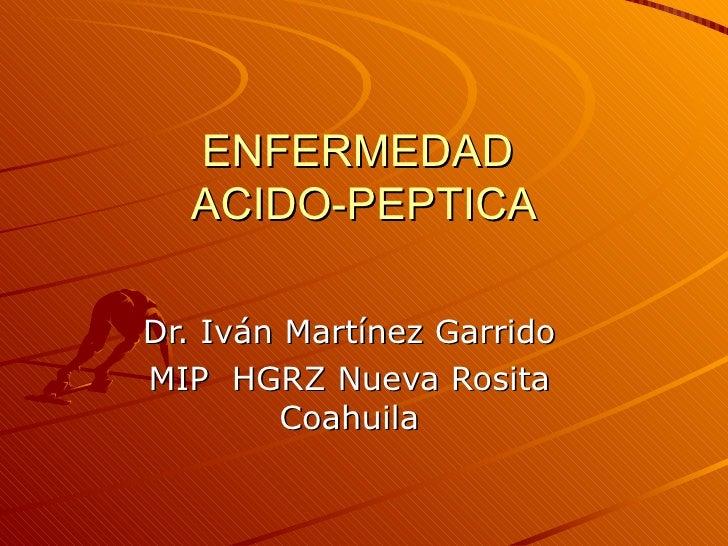 ENFERMEDAD  ACIDO-PEPTICA Dr. Iván Martínez Garrido MIP  HGRZ Nueva Rosita Coahuila