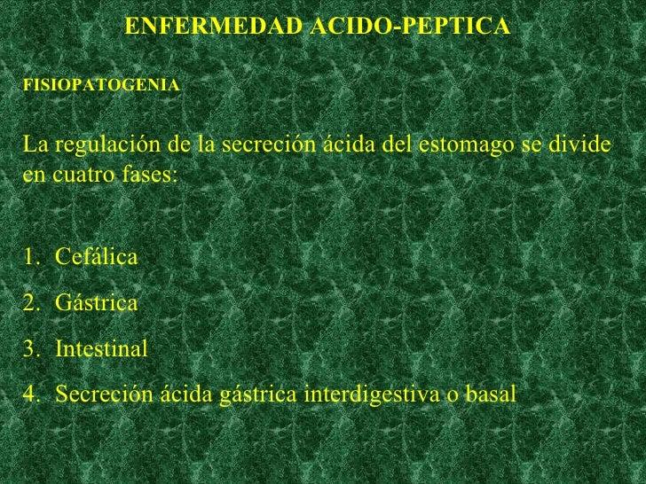 ENFERMEDAD ACIDO-PEPTICA FISIOPATOGENIA La regulación de la secreción ácida del estomago se divide en cuatro fases: <ul><l...