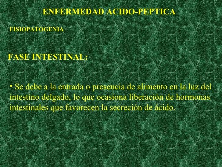 ENFERMEDAD ACIDO-PEPTICA FISIOPATOGENIA FASE INTESTINAL: <ul><li>Se debe a la entrada o presencia de alimento en la luz de...