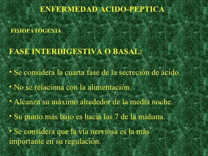 ENFERMEDAD ACIDO-PEPTICA FISIOPATOGENIA FASE INTERDIGESTIVA O BASAL: <ul><li>Se considera la cuarta fase de la secreción d...
