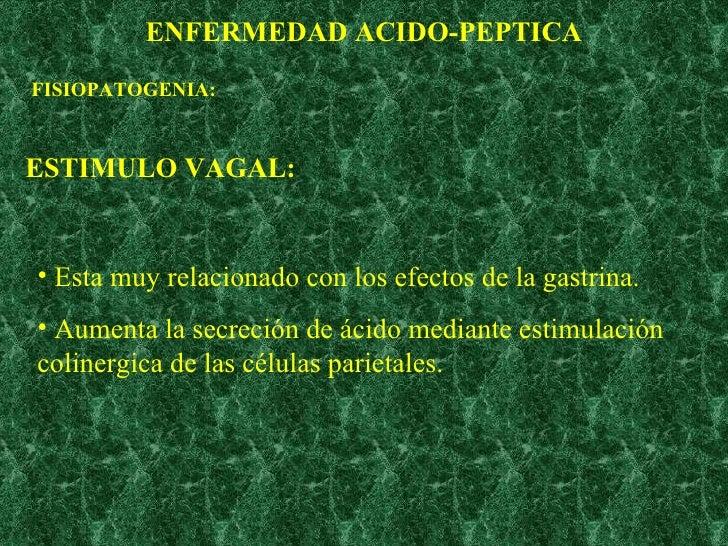 ENFERMEDAD ACIDO-PEPTICA FISIOPATOGENIA: ESTIMULO VAGAL: <ul><li>Esta muy relacionado con los efectos de la gastrina. </li...