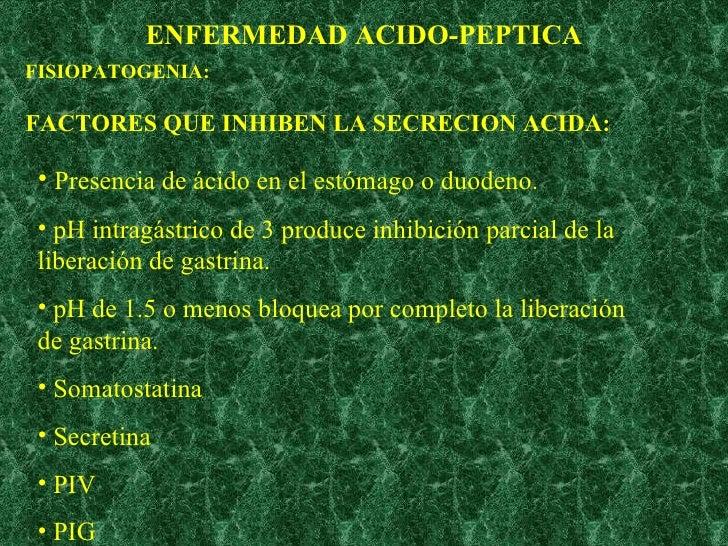 ENFERMEDAD ACIDO-PEPTICA FISIOPATOGENIA: FACTORES QUE INHIBEN LA SECRECION ACIDA: <ul><li>Presencia de ácido en el estómag...