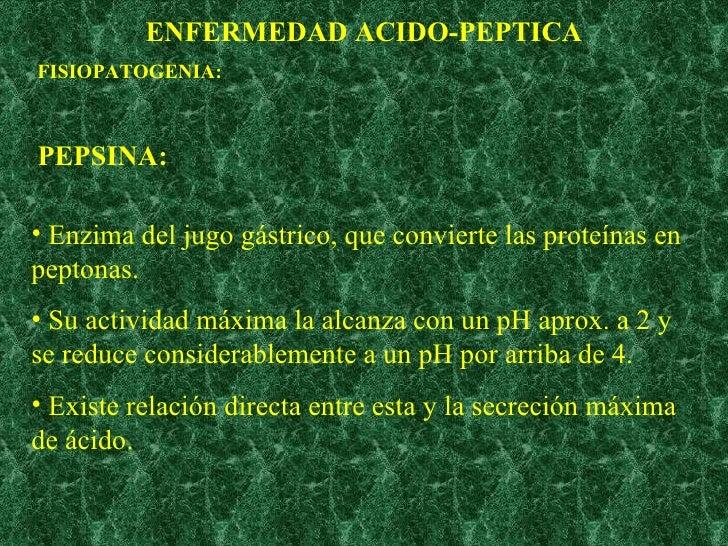 ENFERMEDAD ACIDO-PEPTICA FISIOPATOGENIA: PEPSINA: <ul><li>Enzima del jugo gástrico, que convierte las proteínas en peptona...