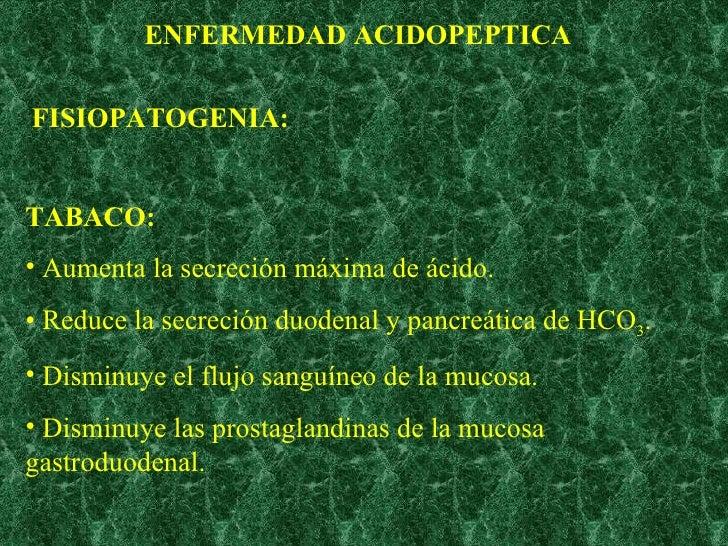 ENFERMEDAD ACIDOPEPTICA FISIOPATOGENIA: <ul><li>TABACO: </li></ul><ul><li>Aumenta la secreción máxima de ácido. </li></ul>...