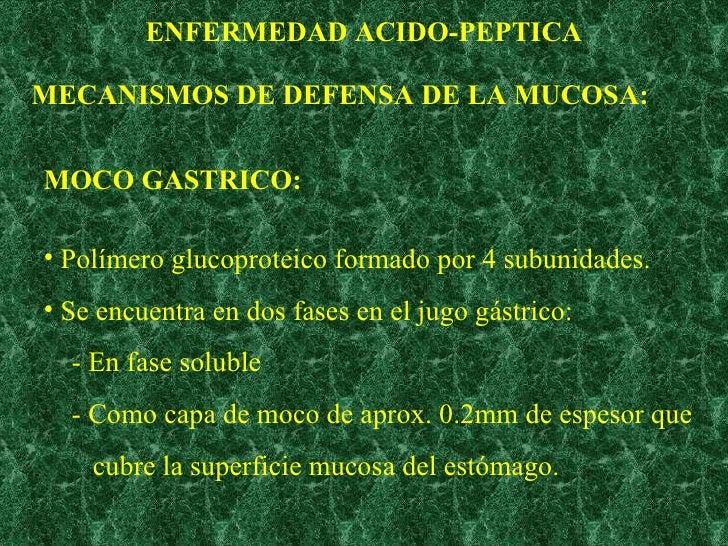 ENFERMEDAD ACIDO-PEPTICA MECANISMOS DE DEFENSA DE LA MUCOSA: MOCO GASTRICO: <ul><li>Polímero glucoproteico formado por 4 s...