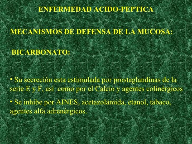 ENFERMEDAD ACIDO-PEPTICA MECANISMOS DE DEFENSA DE LA MUCOSA: BICARBONATO: <ul><li>Su secreción esta estimulada por prostag...