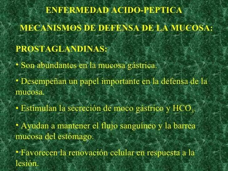 ENFERMEDAD ACIDO-PEPTICA MECANISMOS DE DEFENSA DE LA MUCOSA: <ul><li>PROSTAGLANDINAS: </li></ul><ul><li>Son abundantes en ...