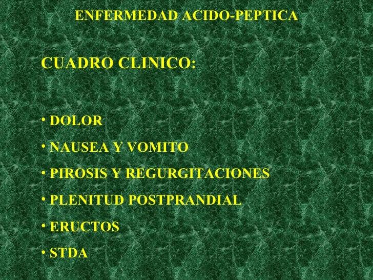 ENFERMEDAD ACIDO-PEPTICA <ul><li>CUADRO CLINICO: </li></ul><ul><li>DOLOR </li></ul><ul><li>NAUSEA Y VOMITO </li></ul><ul><...
