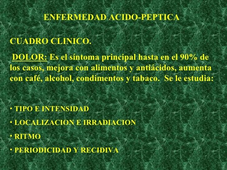 ENFERMEDAD ACIDO-PEPTICA <ul><li>CUADRO CLINICO. </li></ul><ul><li>DOLOR:  Es el síntoma principal hasta en el 90% de los ...