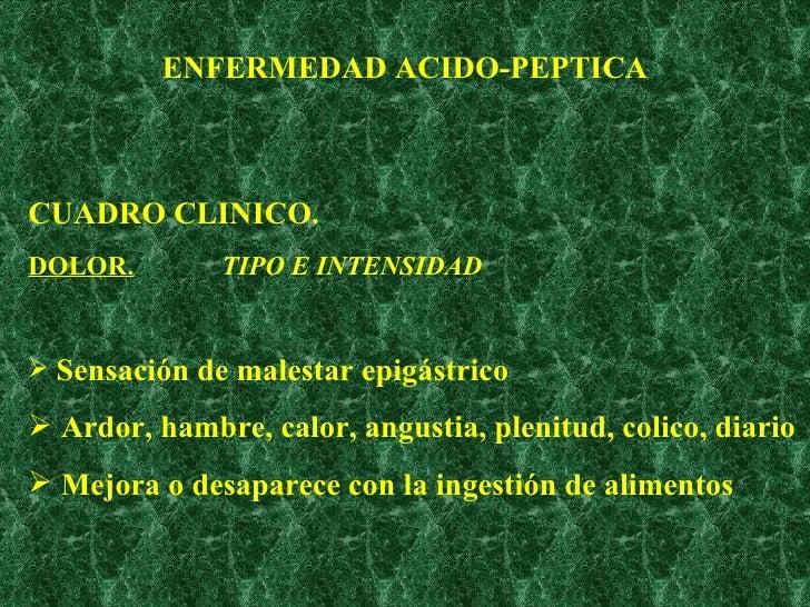 ENFERMEDAD ACIDO-PEPTICA <ul><li>CUADRO CLINICO. </li></ul><ul><li>DOLOR.   TIPO E INTENSIDAD </li></ul><ul><li>Sensación ...