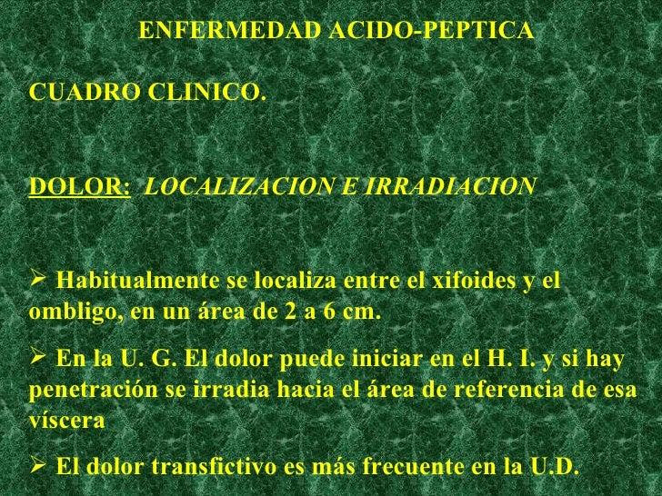 ENFERMEDAD ACIDO-PEPTICA <ul><li>CUADRO CLINICO. </li></ul><ul><li>DOLOR:   LOCALIZACION E IRRADIACION </li></ul><ul><li>H...