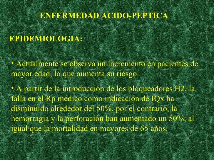 ENFERMEDAD ACIDO-PEPTICA EPIDEMIOLOGIA: <ul><li>Actualmente se observa un incremento en pacientes de mayor edad, lo que au...