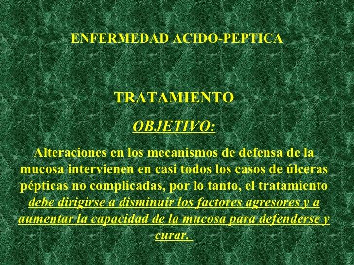 ENFERMEDAD ACIDO-PEPTICA TRATAMIENTO OBJETIVO: Alteraciones en los mecanismos de defensa de la mucosa intervienen en casi ...