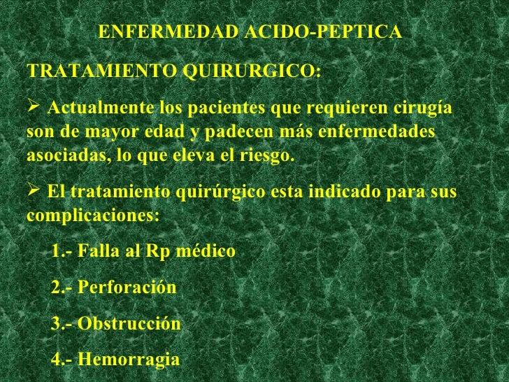 ENFERMEDAD ACIDO-PEPTICA <ul><li>TRATAMIENTO QUIRURGICO: </li></ul><ul><li>Actualmente los pacientes que requieren cirugía...