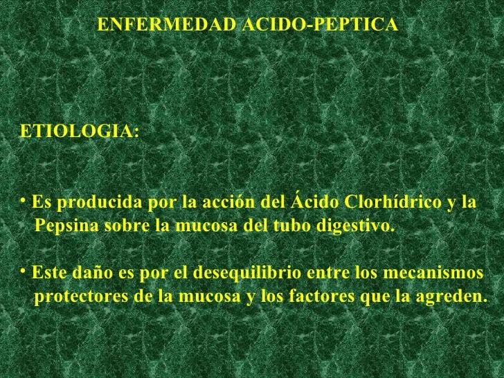 ENFERMEDAD ACIDO-PEPTICA <ul><li>ETIOLOGIA: </li></ul><ul><li>Es producida por la acción del Ácido Clorhídrico y la </li><...