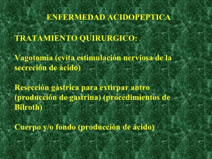 TRATAMIENTO QUIRURGICO: Vagotomia (evita estimulación nerviosa de la secreción de ácido)  Resección gástrica para extirpar...