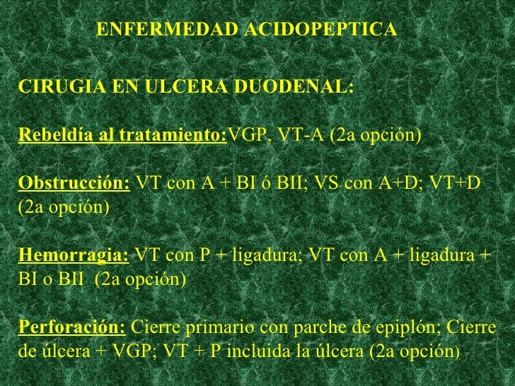 CIRUGIA EN ULCERA DUODENAL:  Rebeldía al tratamiento: VGP, VT-A (2a opción) Obstrucción:  VT con A + BI ó BII; VS con A+D;...