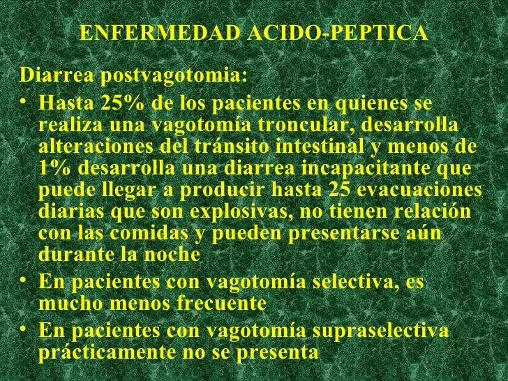 ENFERMEDAD ACIDO-PEPTICA <ul><li>Diarrea postvagotomia:   </li></ul><ul><li>Hasta 25% de los pacientes en quienes se reali...