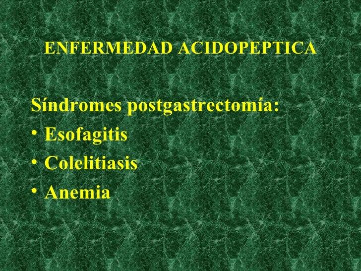 ENFERMEDAD ACIDOPEPTICA <ul><li>Síndromes postgastrectomía: </li></ul><ul><li>Esofagitis </li></ul><ul><li>Colelitiasis </...
