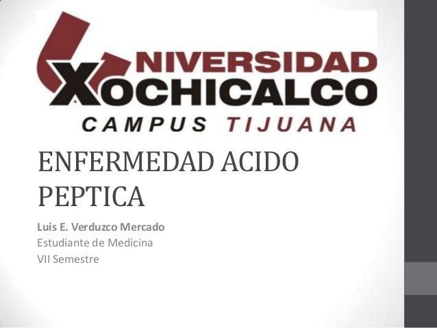 ENFERMEDAD ACIDOPEPTICALuis E. Verduzco MercadoEstudiante de MedicinaVII Semestre