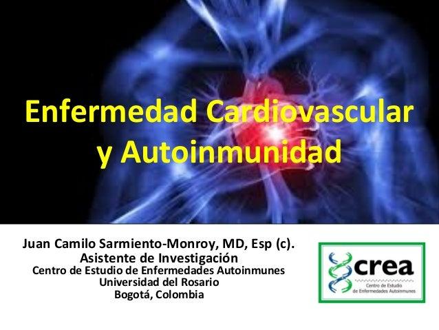 Enfermedad Cardiovasculary AutoinmunidadJuan Camilo Sarmiento-Monroy, MD, Esp (c).Asistente de InvestigaciónCentro de Estu...