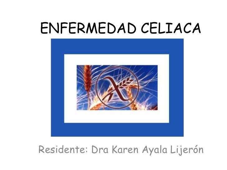 ENFERMEDAD CELIACAResidente: Dra Karen Ayala Lijerón