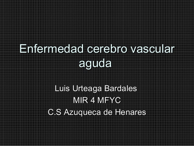 Enfermedad cerebro vascular aguda Luis Urteaga Bardales MIR 4 MFYC C.S Azuqueca de Henares