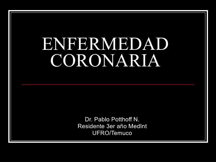 ENFERMEDAD CORONARIA Dr. Pablo Potthoff N. Residente 3er año MedInt UFRO/Temuco