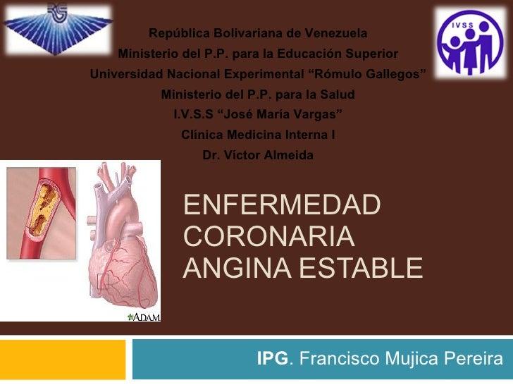 ENFERMEDAD CORONARIA  ANGINA ESTABLE IPG . Francisco Mujica Pereira República Bolivariana de Venezuela Ministerio del P.P....