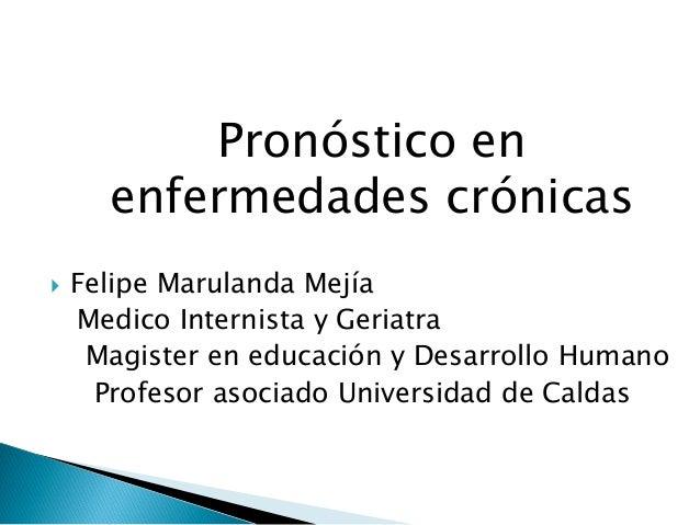 Pronóstico en enfermedades crónicas   Felipe Marulanda Mejía Medico Internista y Geriatra Magister en educación y Desarro...