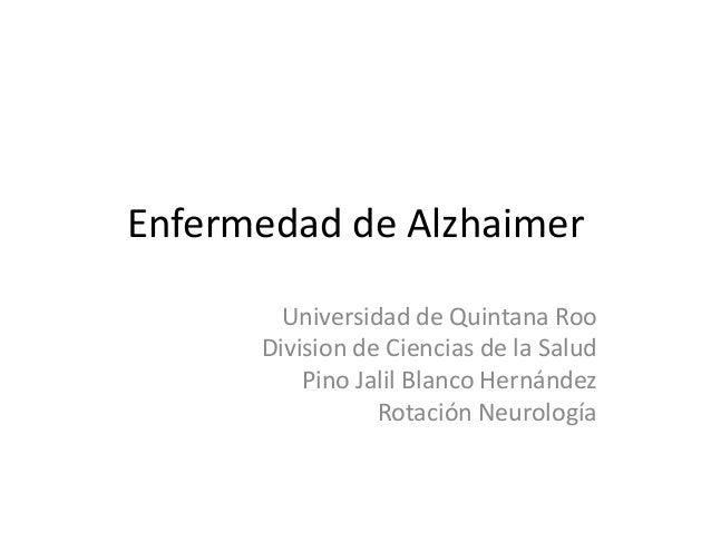 Enfermedad de Alzhaimer Universidad de Quintana Roo Division de Ciencias de la Salud Pino Jalil Blanco Hernández Rotación ...