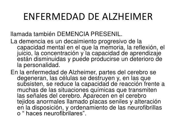 ENFERMEDAD DE ALZHEIMER<br />llamada también DEMENCIA PRESENIL.<br />La demencia es un decaimiento progresivo de la capaci...