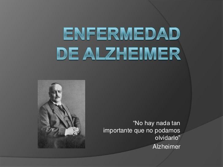 """""""No hay nada tanimportante que no podamos                  olvidarlo""""                 Alzheimer"""