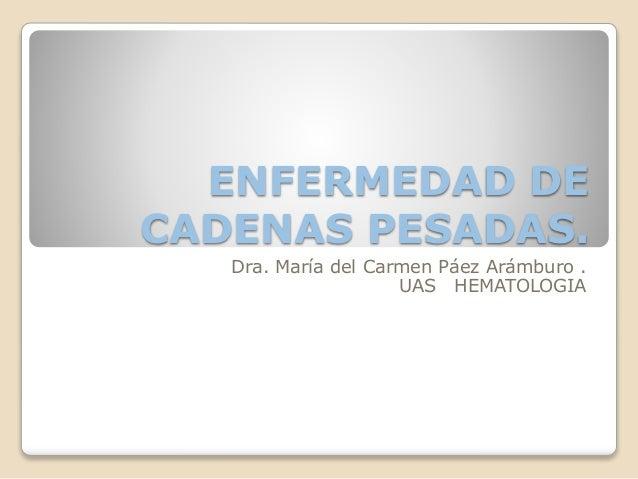 ENFERMEDAD DE CADENAS PESADAS. Dra. María del Carmen Páez Arámburo . UAS HEMATOLOGIA