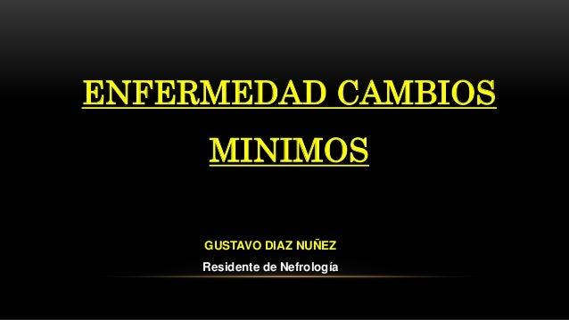 ENFERMEDAD CAMBIOS MINIMOS GUSTAVO DIAZ NUÑEZ Residente de Nefrología